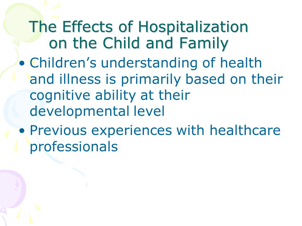 The Effects of Hospitalization on the Child and Family Children's understanding of health and illness is primarily based on their cognitive ability at