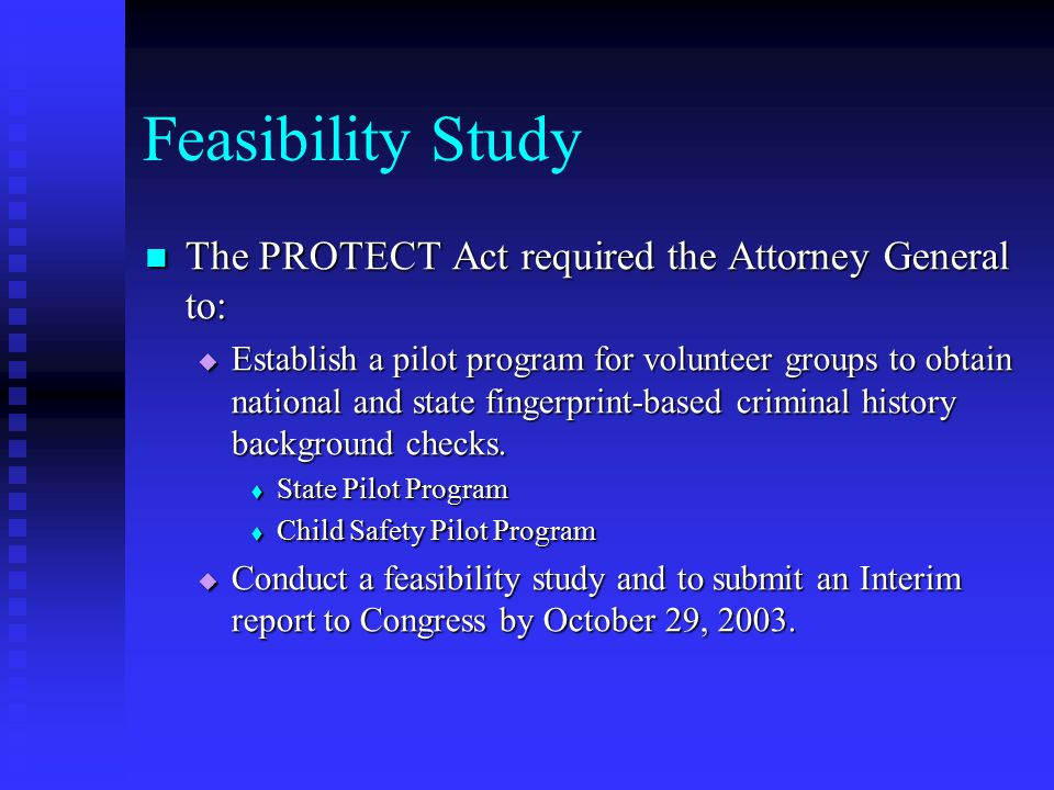 Feasibility Study The PROTECT Act required the Attorney General to: The PROTECT Act required the Attorney General to:  Establish a pilot program for volunteer groups to obtain national and state fingerprint-based criminal history background checks.