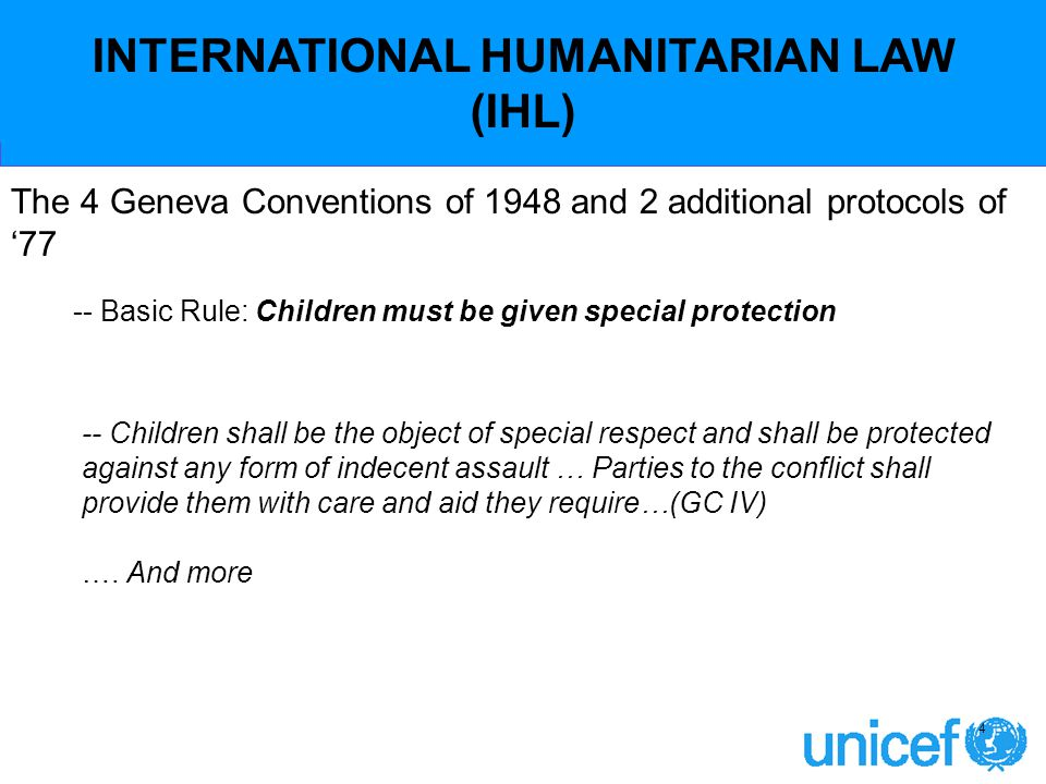INTERNATIONAL HUMANITARIAN LAW (IHL) -- Basic Rule: Children must be given special protection 4 -- Children shall be the object of special respect and shall be protected against any form of indecent assault … Parties to the conflict shall provide them with care and aid they require…(GC IV) ….