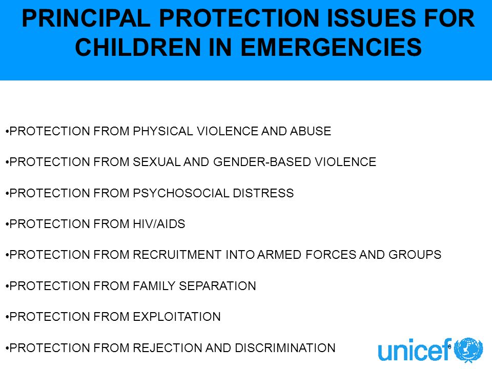 PRINCIPAL PROTECTION ISSUES FOR CHILDREN IN EMERGENCIES PROTECTION FROM PHYSICAL VIOLENCE AND ABUSE PROTECTION FROM SEXUAL AND GENDER-BASED VIOLENCE PROTECTION FROM PSYCHOSOCIAL DISTRESS PROTECTION FROM HIV/AIDS PROTECTION FROM RECRUITMENT INTO ARMED FORCES AND GROUPS PROTECTION FROM FAMILY SEPARATION PROTECTION FROM EXPLOITATION PROTECTION FROM REJECTION AND DISCRIMINATION 6