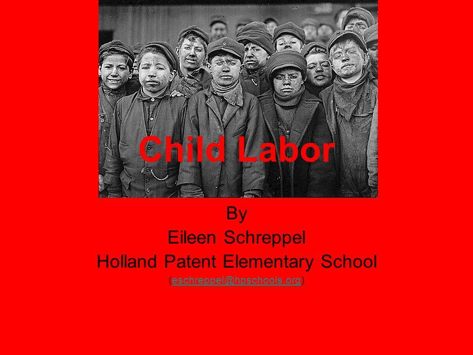 Child Labor By Eileen Schreppel Holland Patent Elementary School (eschreppel@hpschools.org)eschreppel@hpschools.org