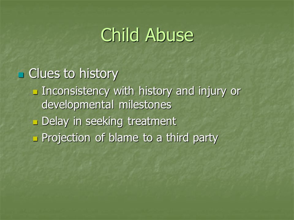 Child Abuse Clues to history Clues to history Inconsistency with history and injury or developmental milestones Inconsistency with history and injury or developmental milestones Delay in seeking treatment Delay in seeking treatment Projection of blame to a third party Projection of blame to a third party