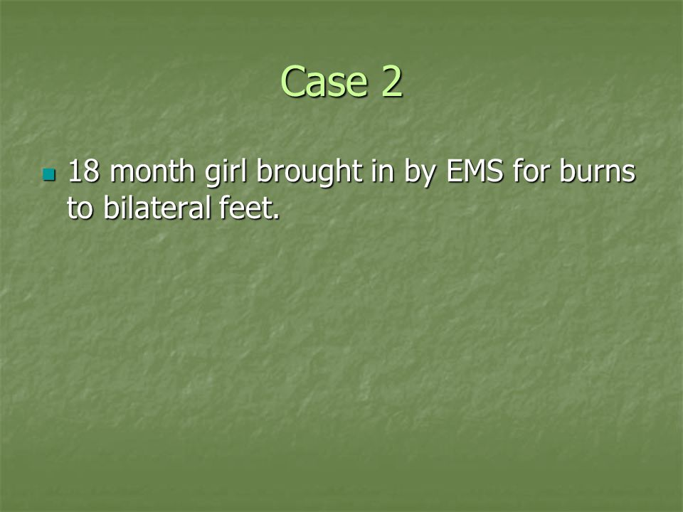 Case 2 18 month girl brought in by EMS for burns to bilateral feet.