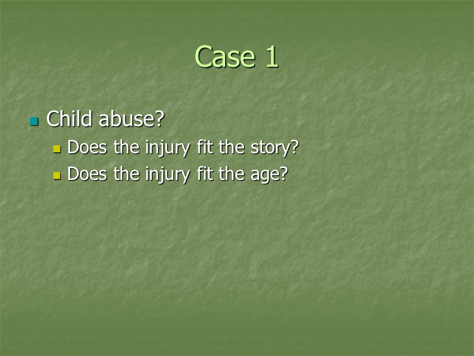 Case 1 Child abuse. Child abuse. Does the injury fit the story.