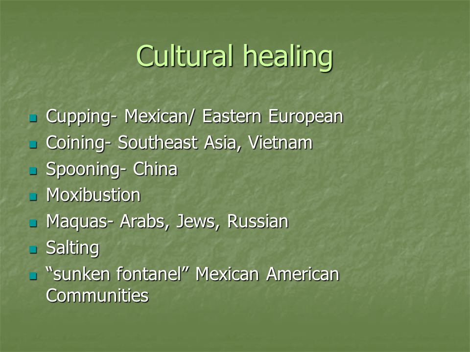 Cultural healing Cupping- Mexican/ Eastern European Cupping- Mexican/ Eastern European Coining- Southeast Asia, Vietnam Coining- Southeast Asia, Vietnam Spooning- China Spooning- China Moxibustion Moxibustion Maquas- Arabs, Jews, Russian Maquas- Arabs, Jews, Russian Salting Salting sunken fontanel Mexican American Communities sunken fontanel Mexican American Communities