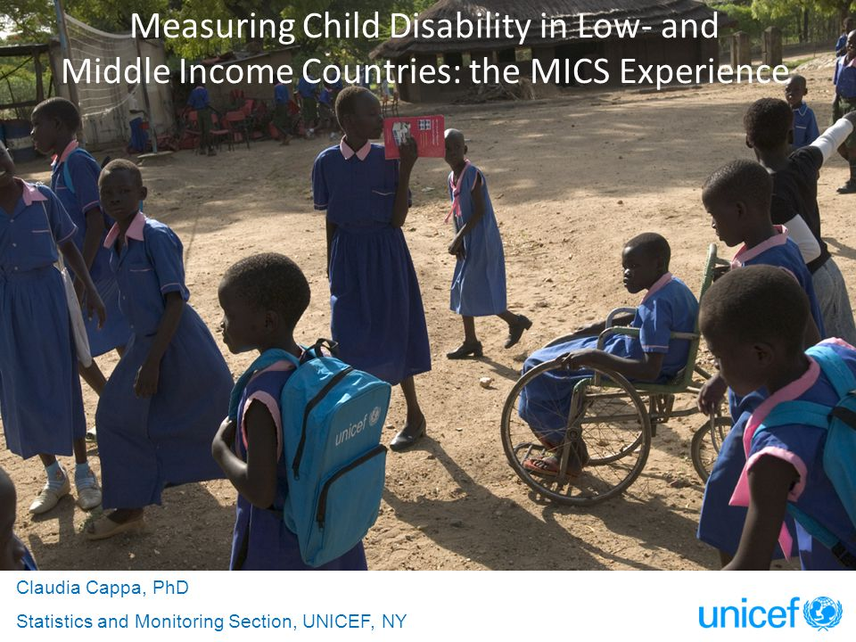 Measuring Child Disability in Low- and Middle Income Countries: the MICS Experience Claudia Cappa, PhD Statistics and Monitoring Section, UNICEF, NY