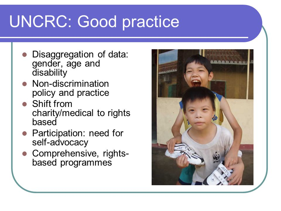 UNCRC: Good practice Disaggregation of data: gender, age and disability Non-discrimination policy and practice Shift from charity/medical to rights based Participation: need for self-advocacy Comprehensive, rights- based programmes