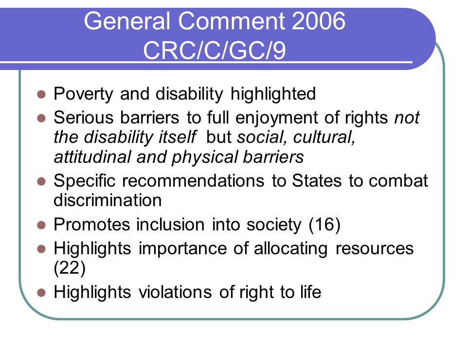 General Comment 2006 CRC/C/GC/9 Poverty and disability highlighted Serious barriers to full enjoyment of rights not the disability itself but social, cultural, attitudinal and physical barriers Specific recommendations to States to combat discrimination Promotes inclusion into society (16) Highlights importance of allocating resources (22) Highlights violations of right to life