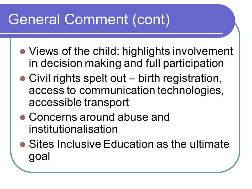 General Comment (cont) Views of the child: highlights involvement in decision making and full participation Civil rights spelt out – birth registration, access to communication technologies, accessible transport Concerns around abuse and institutionalisation Sites Inclusive Education as the ultimate goal