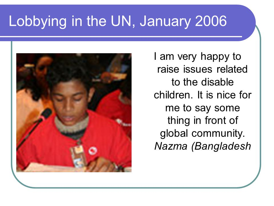 Lobbying in the UN, January 2006 I am very happy to raise issues related to the disable children. It is nice for me to say some thing in front of glob