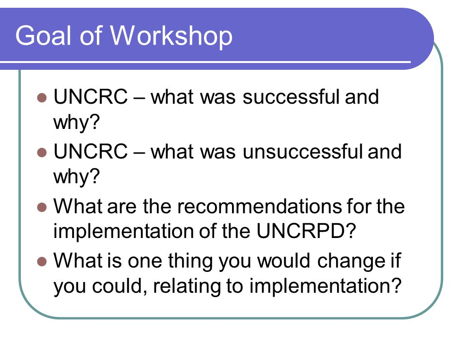 Goal of Workshop UNCRC – what was successful and why.