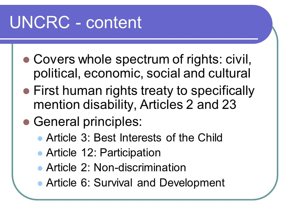 UNCRC - content Covers whole spectrum of rights: civil, political, economic, social and cultural First human rights treaty to specifically mention disability, Articles 2 and 23 General principles: Article 3: Best Interests of the Child Article 12: Participation Article 2: Non-discrimination Article 6: Survival and Development