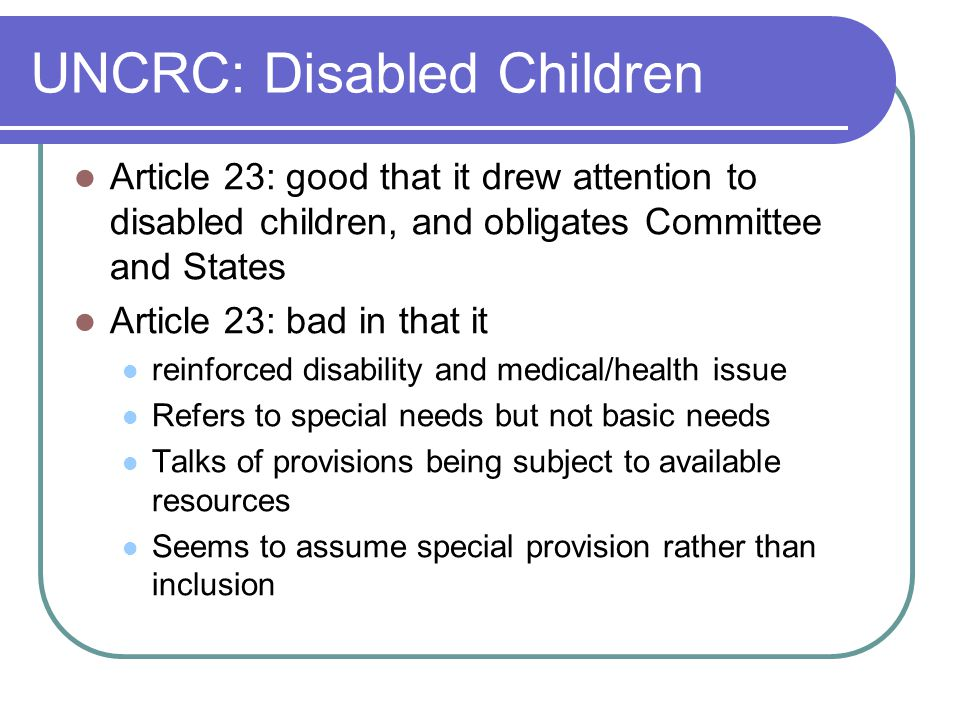 UNCRC: Disabled Children Article 23: good that it drew attention to disabled children, and obligates Committee and States Article 23: bad in that it reinforced disability and medical/health issue Refers to special needs but not basic needs Talks of provisions being subject to available resources Seems to assume special provision rather than inclusion