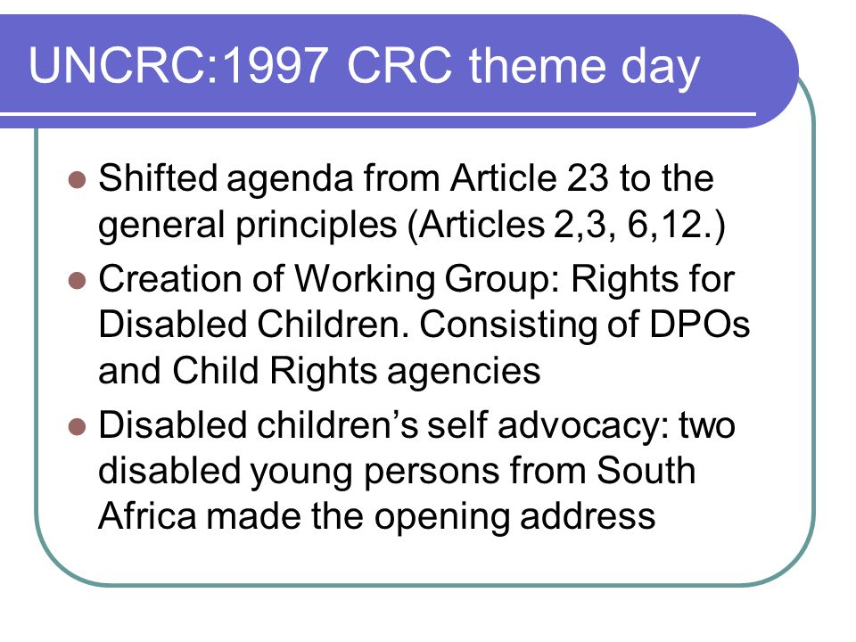UNCRC:1997 CRC theme day Shifted agenda from Article 23 to the general principles (Articles 2,3, 6,12.) Creation of Working Group: Rights for Disabled