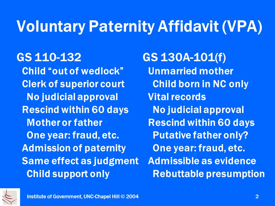 Institute of Government, UNC-Chapel Hill © Voluntary Paternity Affidavit (VPA) GS Child out of wedlock Clerk of superior court No judicial approval Rescind within 60 days Mother or father One year: fraud, etc.
