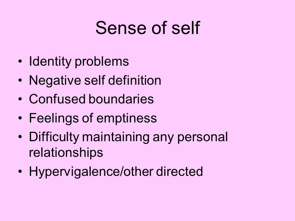 Sense of self Identity problems Negative self definition Confused boundaries Feelings of emptiness Difficulty maintaining any personal relationships Hypervigalence/other directed