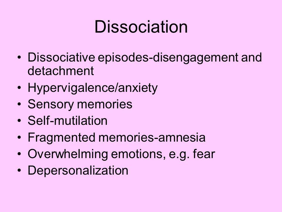 Dissociation Dissociative episodes-disengagement and detachment Hypervigalence/anxiety Sensory memories Self-mutilation Fragmented memories-amnesia Overwhelming emotions, e.g.