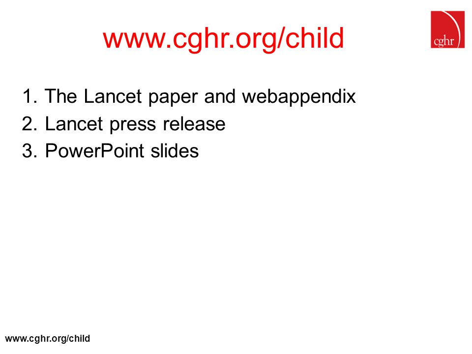 www.cghr.org/child 1. The Lancet paper and webappendix 2. Lancet press release 3. PowerPoint slides