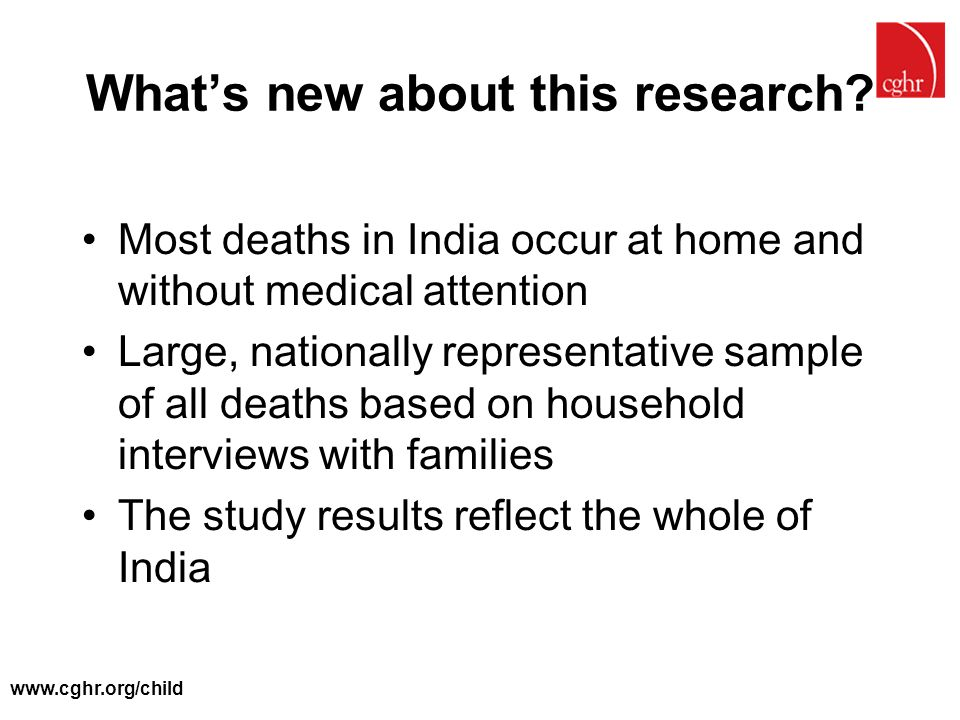 www.cghr.org/child What's new about this research? Most deaths in India occur at home and without medical attention Large, nationally representative s