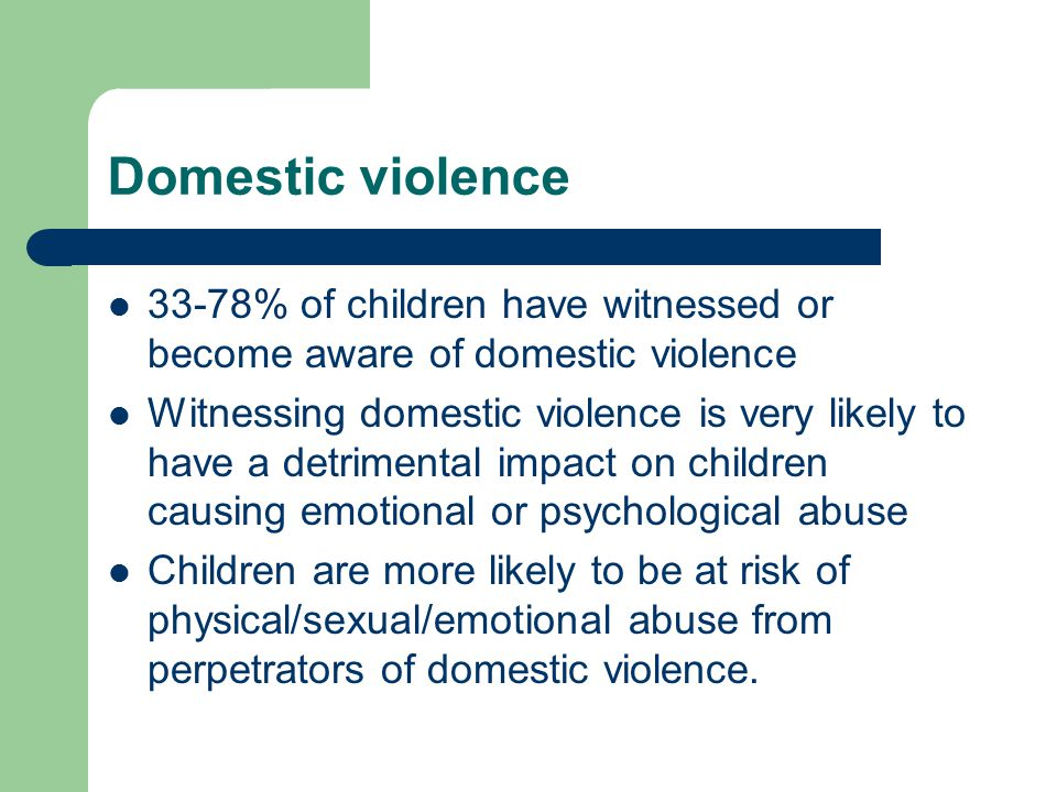 Domestic violence 33-78% of children have witnessed or become aware of domestic violence Witnessing domestic violence is very likely to have a detrimental impact on children causing emotional or psychological abuse Children are more likely to be at risk of physical/sexual/emotional abuse from perpetrators of domestic violence.