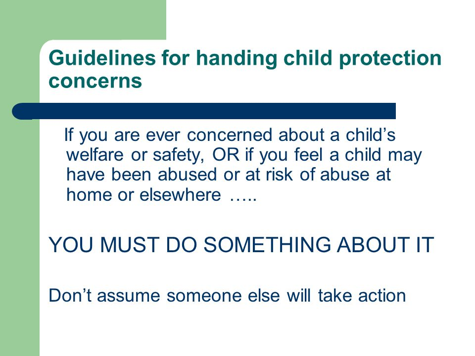 Guidelines for handing child protection concerns If you are ever concerned about a child's welfare or safety, OR if you feel a child may have been abused or at risk of abuse at home or elsewhere …..