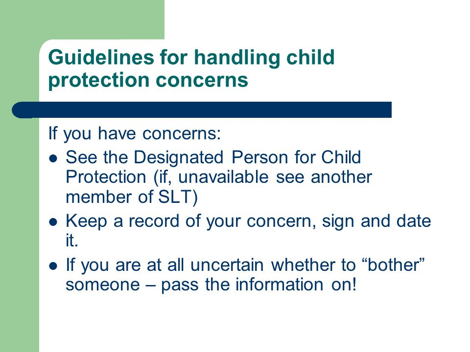 Guidelines for handling child protection concerns If you have concerns: See the Designated Person for Child Protection (if, unavailable see another member of SLT) Keep a record of your concern, sign and date it.
