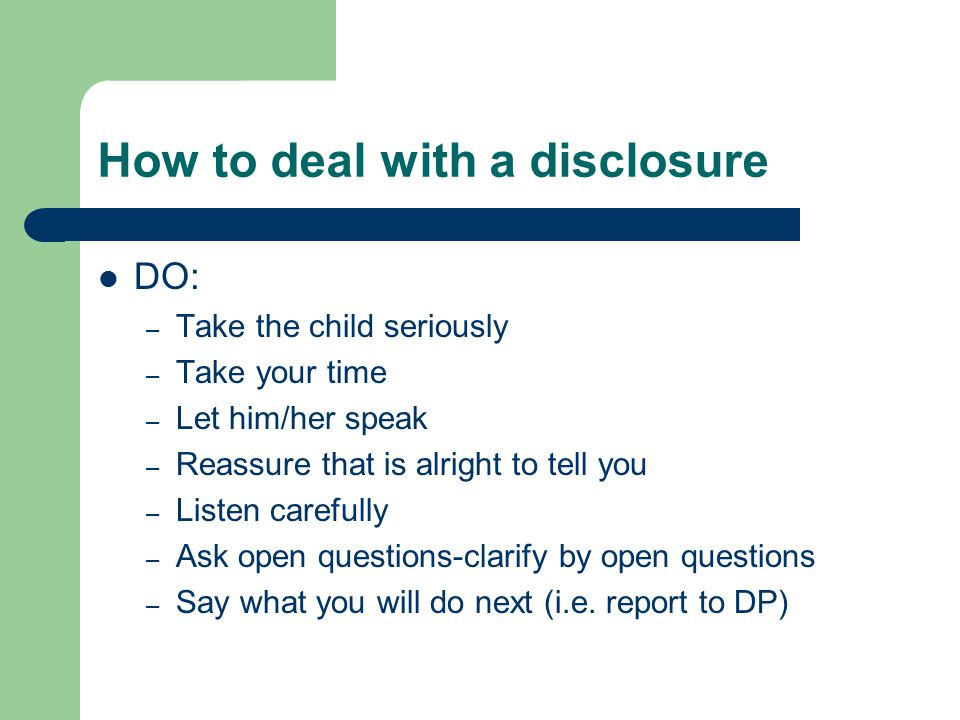 How to deal with a disclosure DO: – Take the child seriously – Take your time – Let him/her speak – Reassure that is alright to tell you – Listen carefully – Ask open questions-clarify by open questions – Say what you will do next (i.e.