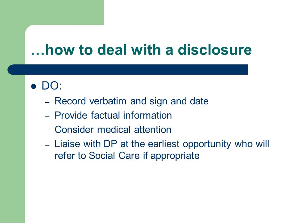 …how to deal with a disclosure DO: – Record verbatim and sign and date – Provide factual information – Consider medical attention – Liaise with DP at the earliest opportunity who will refer to Social Care if appropriate