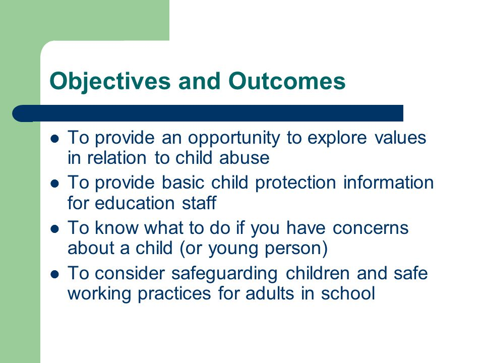 Objectives and Outcomes To provide an opportunity to explore values in relation to child abuse To provide basic child protection information for education staff To know what to do if you have concerns about a child (or young person) To consider safeguarding children and safe working practices for adults in school
