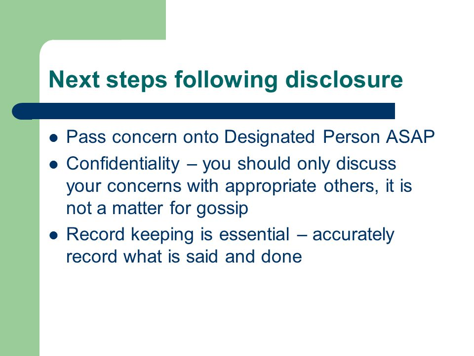 Next steps following disclosure Pass concern onto Designated Person ASAP Confidentiality – you should only discuss your concerns with appropriate others, it is not a matter for gossip Record keeping is essential – accurately record what is said and done