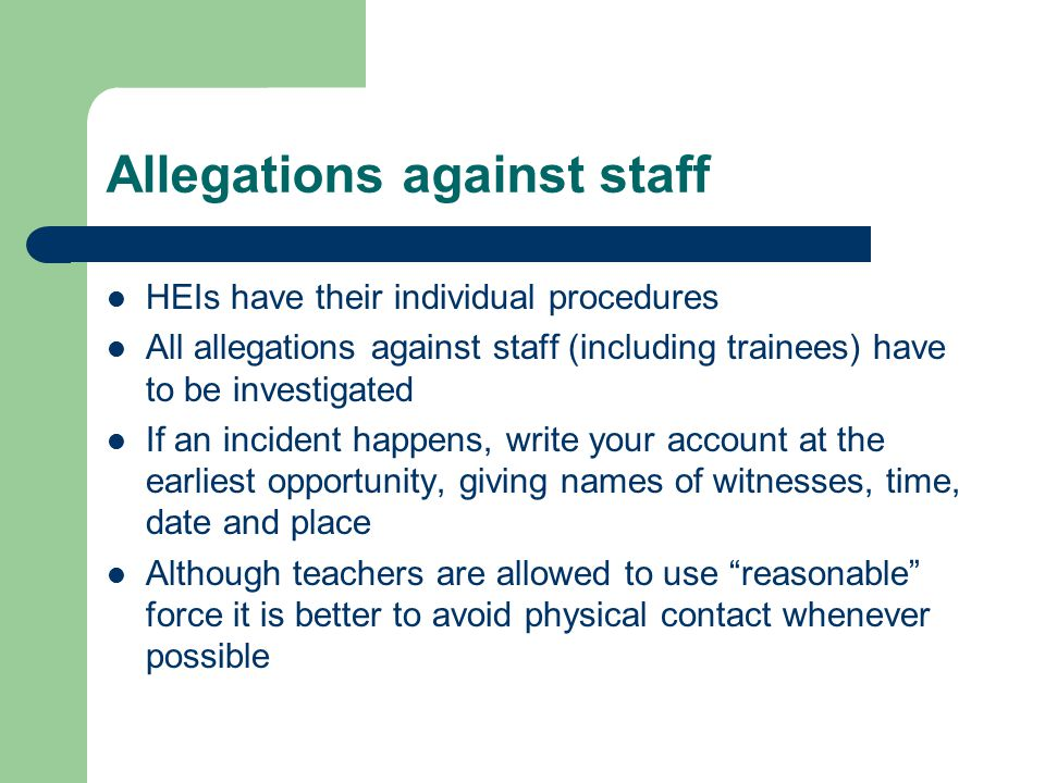 Allegations against staff HEIs have their individual procedures All allegations against staff (including trainees) have to be investigated If an incident happens, write your account at the earliest opportunity, giving names of witnesses, time, date and place Although teachers are allowed to use reasonable force it is better to avoid physical contact whenever possible