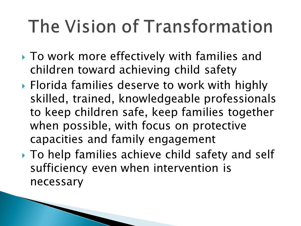 To work more effectively with families and children toward achieving child safety  Florida families deserve to work with highly skilled, trained, knowledgeable professionals to keep children safe, keep families together when possible, with focus on protective capacities and family engagement  To help families achieve child safety and self sufficiency even when intervention is necessary