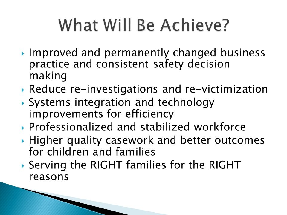  Improved and permanently changed business practice and consistent safety decision making  Reduce re-investigations and re-victimization  Systems integration and technology improvements for efficiency  Professionalized and stabilized workforce  Higher quality casework and better outcomes for children and families  Serving the RIGHT families for the RIGHT reasons