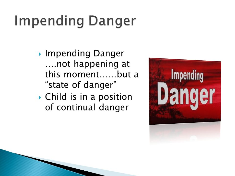  Impending Danger ….not happening at this moment……but a state of danger  Child is in a position of continual danger