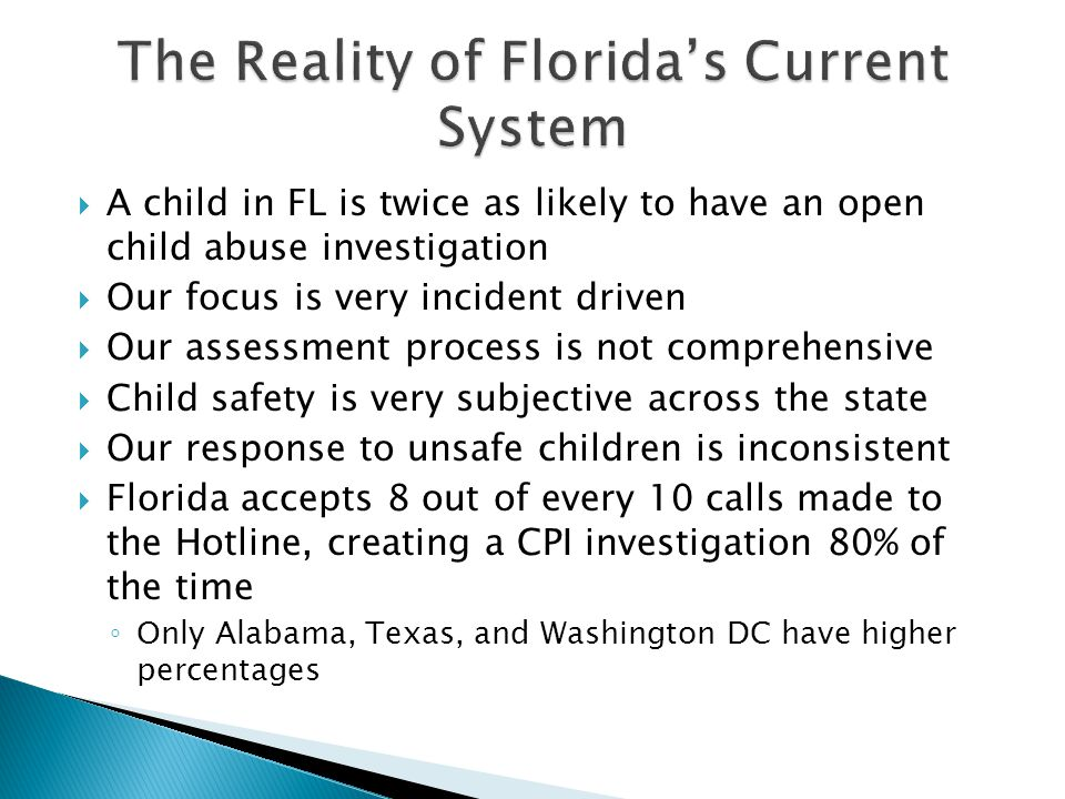  A child in FL is twice as likely to have an open child abuse investigation  Our focus is very incident driven  Our assessment process is not comprehensive  Child safety is very subjective across the state  Our response to unsafe children is inconsistent  Florida accepts 8 out of every 10 calls made to the Hotline, creating a CPI investigation 80% of the time ◦ Only Alabama, Texas, and Washington DC have higher percentages