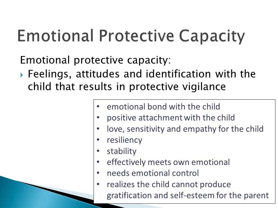 Emotional protective capacity:  Feelings, attitudes and identification with the child that results in protective vigilance emotional bond with the child positive attachment with the child love, sensitivity and empathy for the child resiliency stability effectively meets own emotional needs emotional control realizes the child cannot produce gratification and self-esteem for the parent