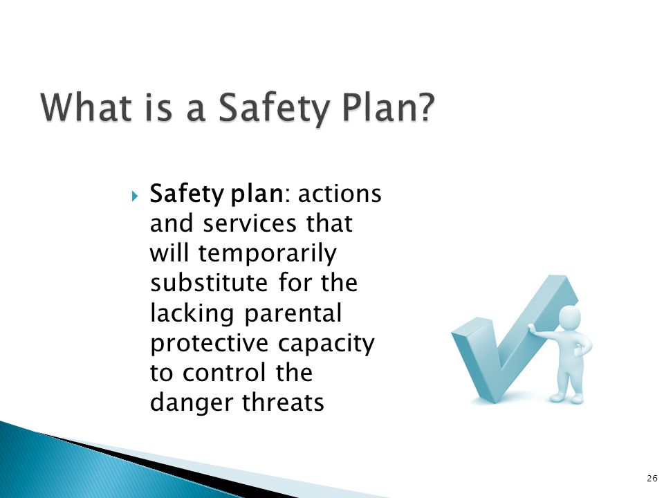  Safety plan: actions and services that will temporarily substitute for the lacking parental protective capacity to control the danger threats 26