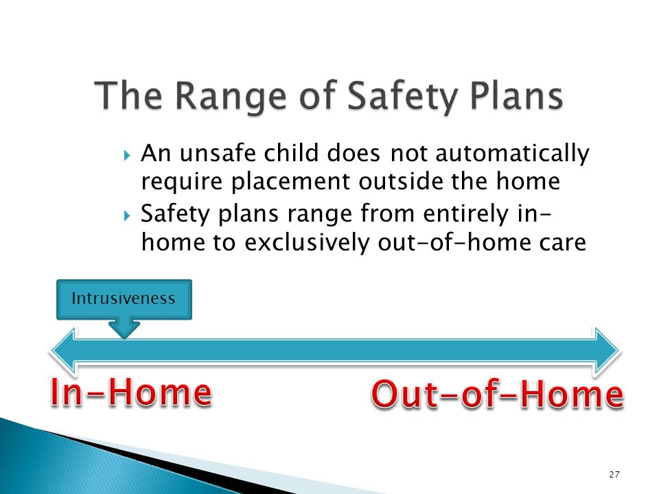  An unsafe child does not automatically require placement outside the home  Safety plans range from entirely in- home to exclusively out-of-home care 27 Intrusiveness