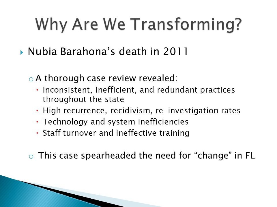  Nubia Barahona's death in 2011 o A thorough case review revealed:  Inconsistent, inefficient, and redundant practices throughout the state  High recurrence, recidivism, re-investigation rates  Technology and system inefficiencies  Staff turnover and ineffective training o This case spearheaded the need for change in FL