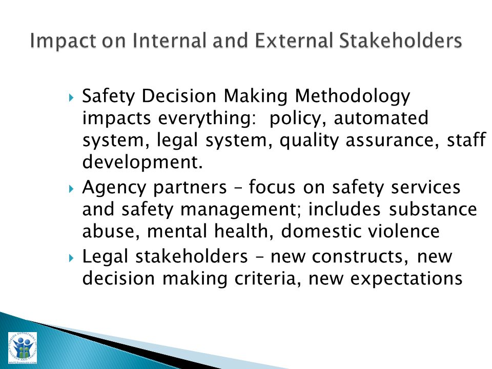  Safety Decision Making Methodology impacts everything: policy, automated system, legal system, quality assurance, staff development.