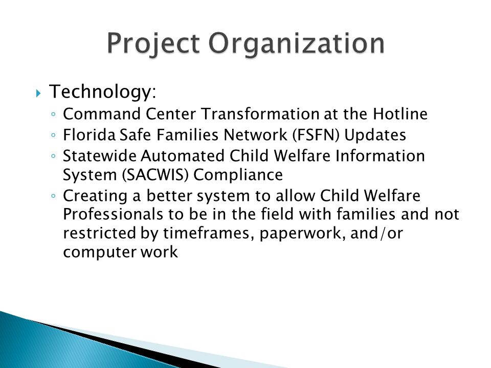  Technology: ◦ Command Center Transformation at the Hotline ◦ Florida Safe Families Network (FSFN) Updates ◦ Statewide Automated Child Welfare Information System (SACWIS) Compliance ◦ Creating a better system to allow Child Welfare Professionals to be in the field with families and not restricted by timeframes, paperwork, and/or computer work