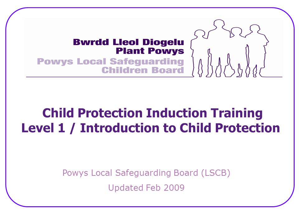 Child Protection Induction Training Level 1 / Introduction to Child Protection Powys Local Safeguarding Board (LSCB) Updated Feb 2009
