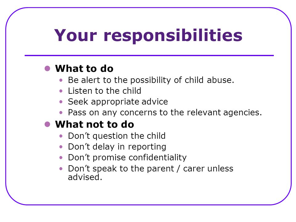 Your responsibilities What to do Be alert to the possibility of child abuse. Listen to the child Seek appropriate advice Pass on any concerns to the r