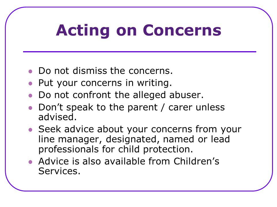 Acting on Concerns Do not dismiss the concerns. Put your concerns in writing. Do not confront the alleged abuser. Don't speak to the parent / carer un