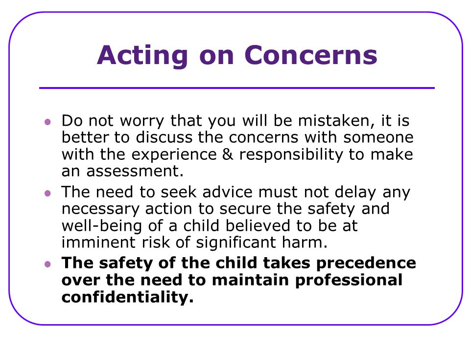 Acting on Concerns Do not worry that you will be mistaken, it is better to discuss the concerns with someone with the experience & responsibility to m