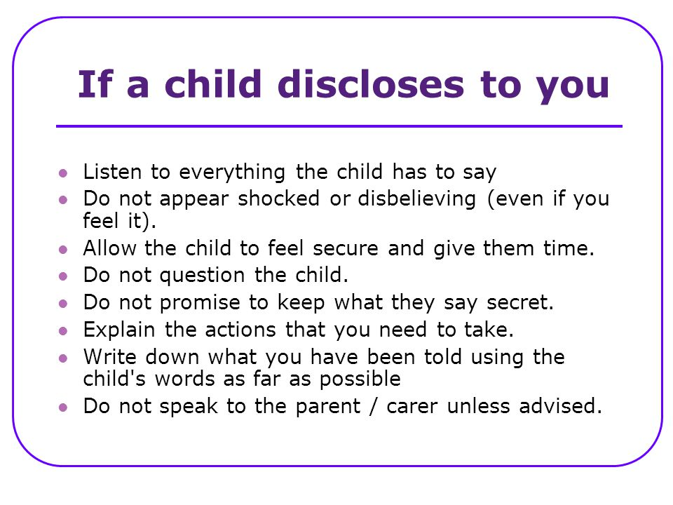 If a child discloses to you Listen to everything the child has to say Do not appear shocked or disbelieving (even if you feel it). Allow the child to