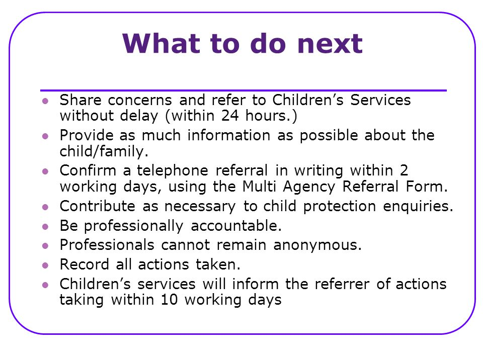 What to do next Share concerns and refer to Children's Services without delay (within 24 hours.) Provide as much information as possible about the chi