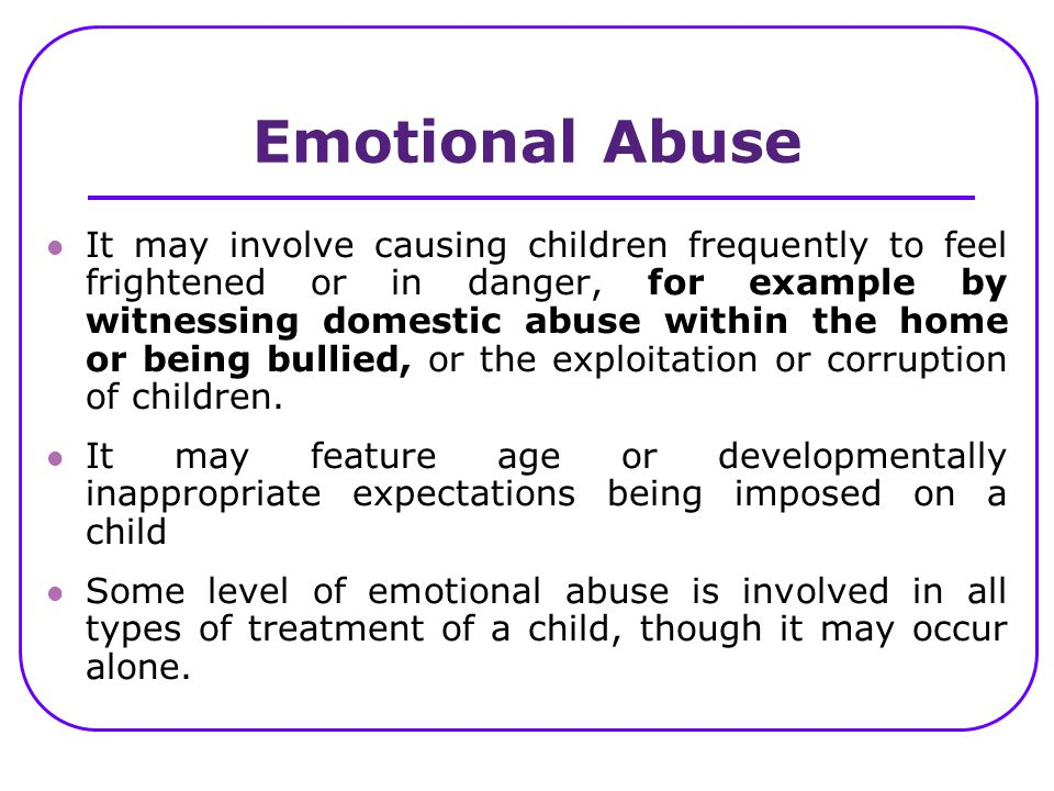 It may involve causing children frequently to feel frightened or in danger, for example by witnessing domestic abuse within the home or being bullied,