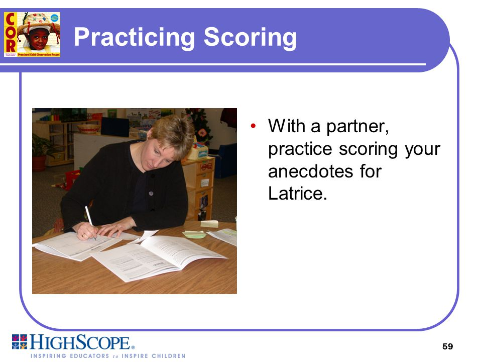 58 Scoring Clarification Remember, score each anecdote individually. You do NOT need evidence of a level 1 before scoring an anecdote at a level 2, or
