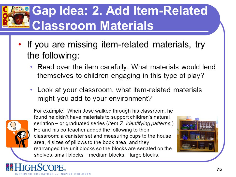74 Gap Idea: 1. Plan to Look for this COR Item Try the following to help you plan to look for children engaged in item-related play: Read over the ite